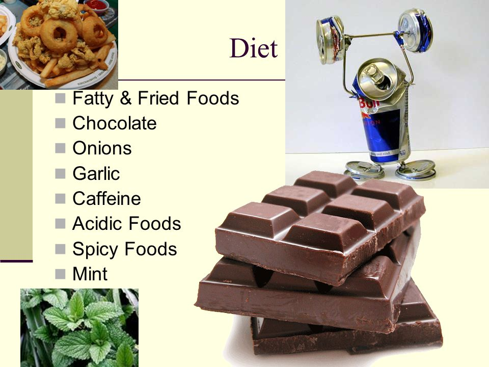 Diet Fatty & Fried Foods Chocolate Onions Garlic Caffeine Acidic Foods