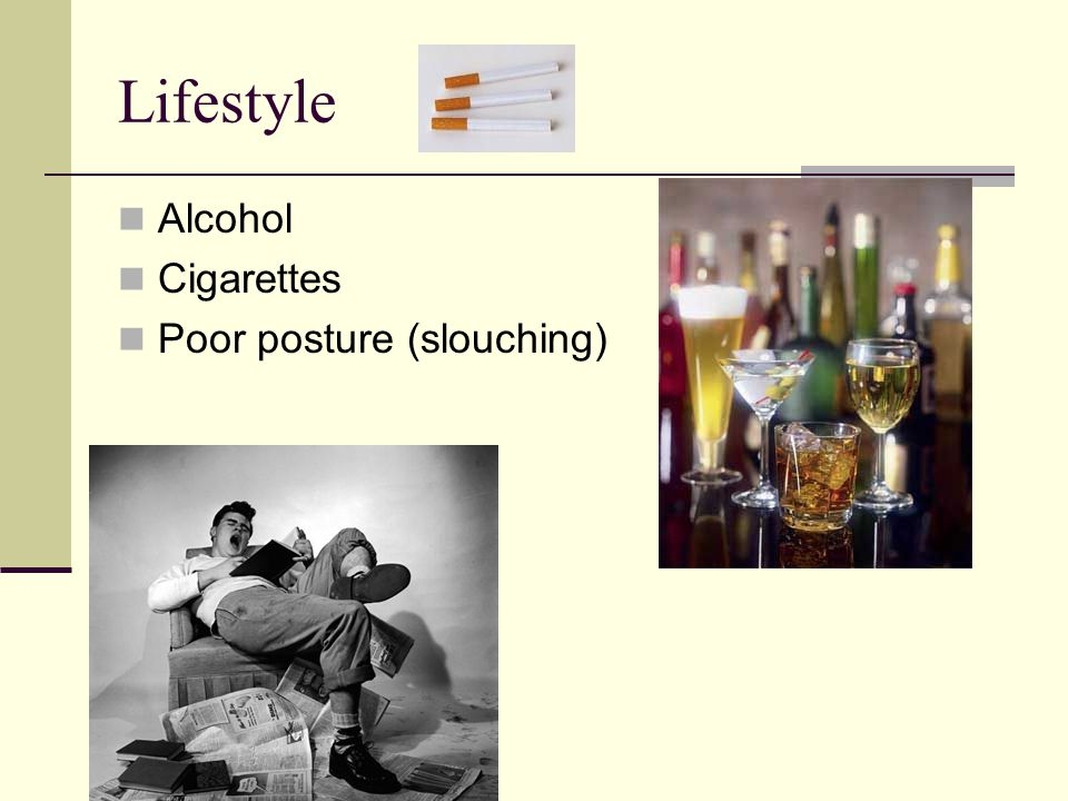 Lifestyle Alcohol Cigarettes Poor posture (slouching)
