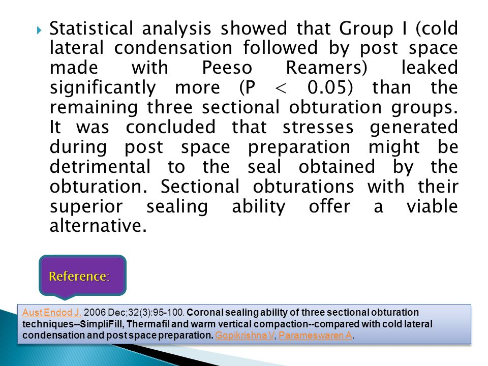 Statistical analysis showed that Group I (cold lateral condensation followed by post space made with Peeso Reamers) leaked significantly more (P < 0.05) than the remaining three sectional obturation groups. It was concluded that stresses generated during post space preparation might be detrimental to the seal obtained by the obturation. Sectional obturations with their superior sealing ability offer a viable alternative.