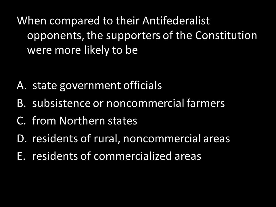 When compared to their Antifederalist opponents, the supporters of the Constitution were more likely to be