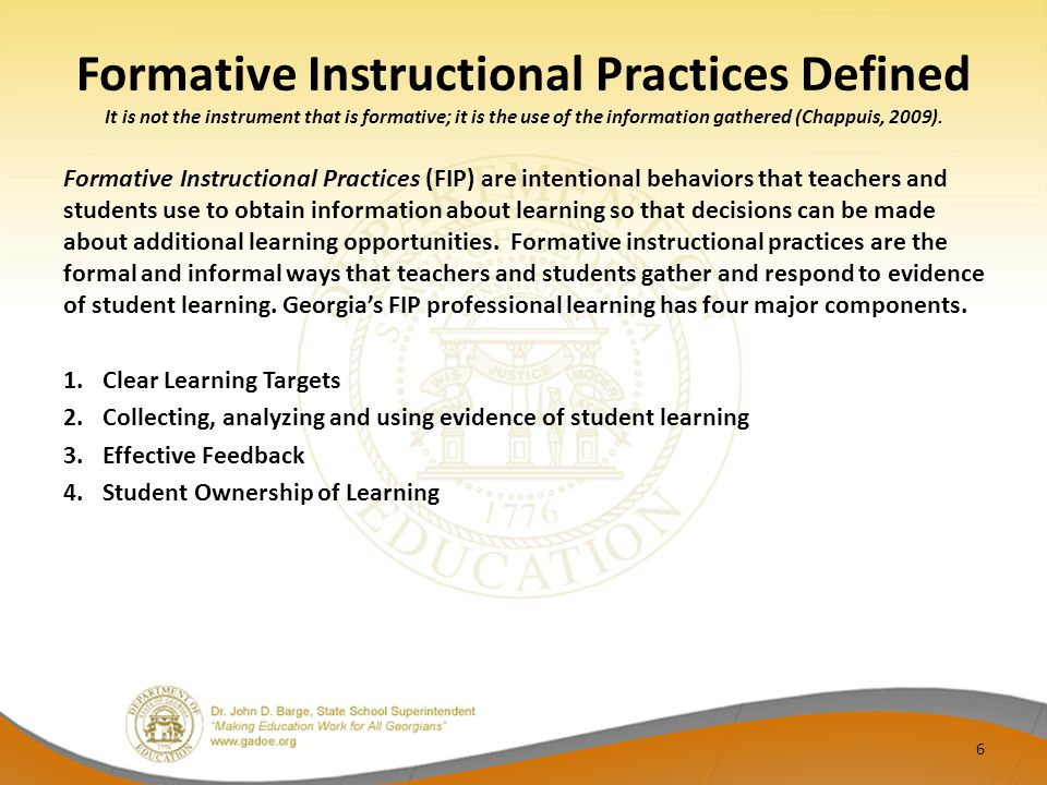 Formative Instructional Practices Defined It is not the instrument that is formative; it is the use of the information gathered (Chappuis, 2009).
