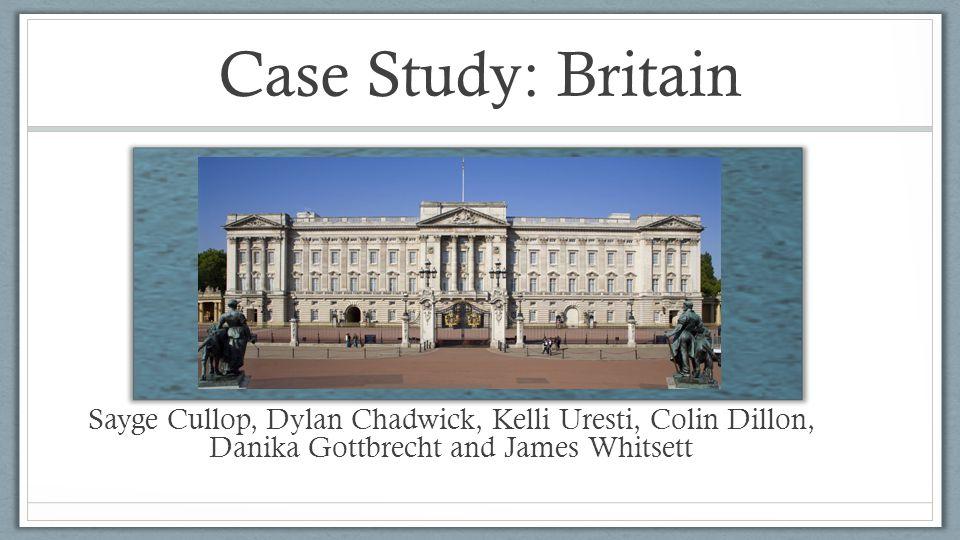 Case Study: Britain Sayge Cullop, Dylan Chadwick, Kelli Uresti, Colin Dillon, Danika Gottbrecht and James Whitsett.
