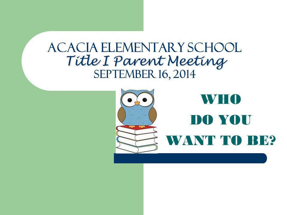 Acacia Elementary School Title I Parent Meeting SEPTEMBER 16, 2014