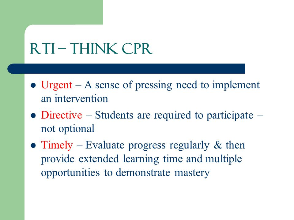 RTI – THINK CPR Urgent – A sense of pressing need to implement an intervention. Directive – Students are required to participate – not optional.