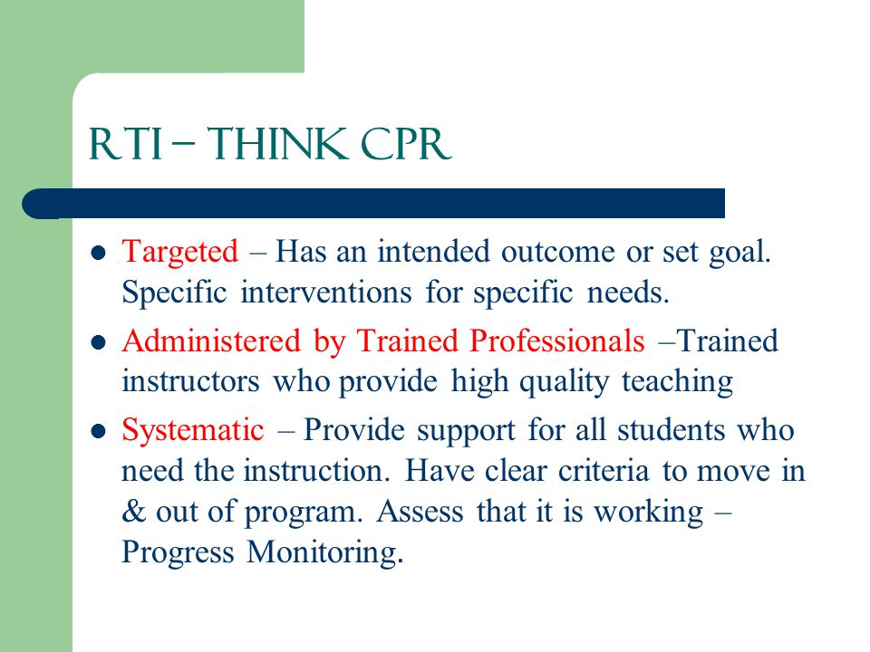 RTI – Think CPR Targeted – Has an intended outcome or set goal. Specific interventions for specific needs.