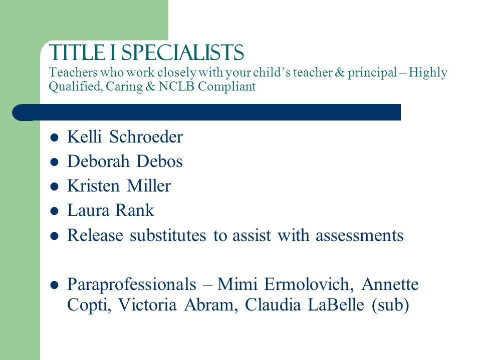 TITLE I Specialists Teachers who work closely with your child's teacher & principal – Highly Qualified, Caring & NCLB Compliant