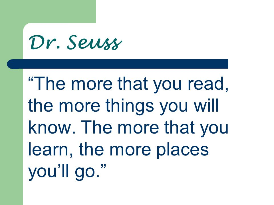 Dr. Seuss The more that you read, the more things you will know.