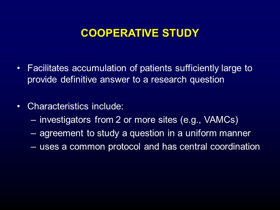 COOPERATIVE STUDY Facilitates accumulation of patients sufficiently large to provide definitive answer to a research question.