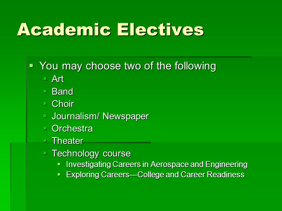 Academic Electives You may choose two of the following Art Band Choir