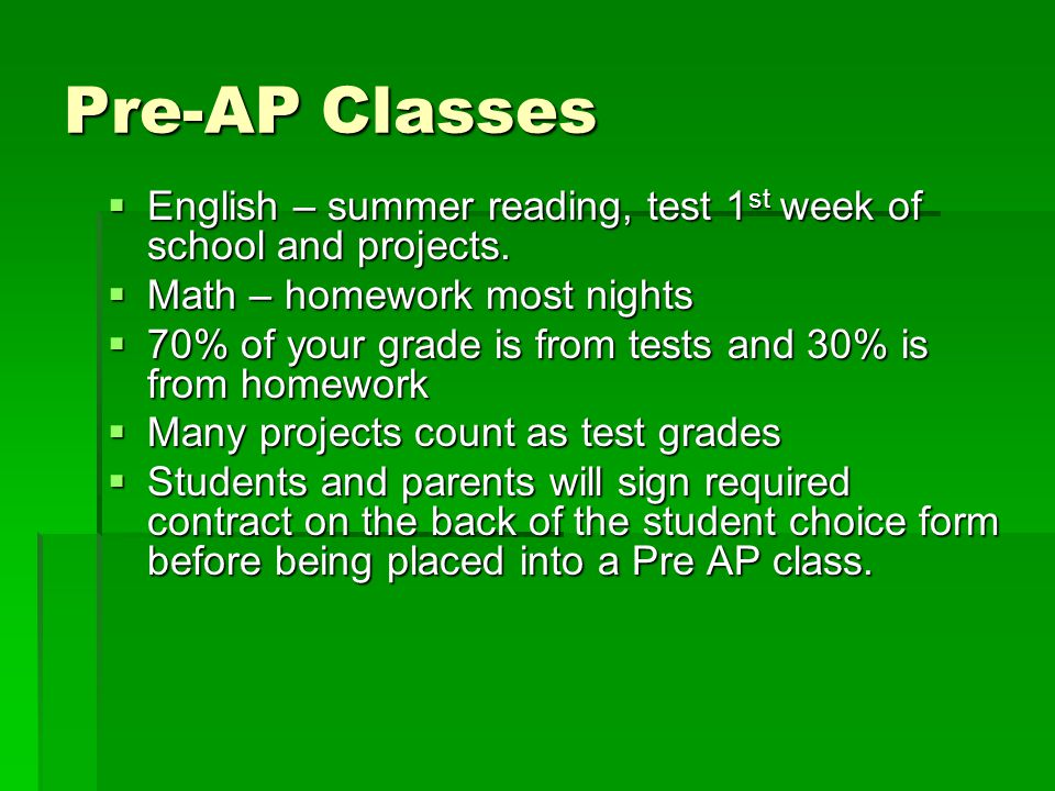 Pre-AP Classes English – summer reading, test 1st week of school and projects. Math – homework most nights.