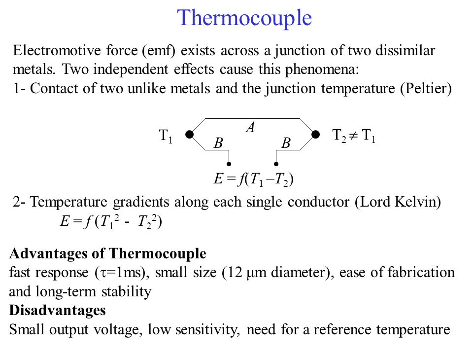 Thermocouple Electromotive force (emf) exists across a junction of two dissimilar metals. Two independent effects cause this phenomena:
