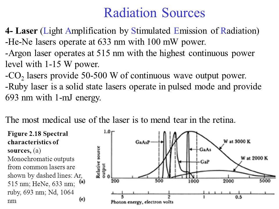 Radiation Sources 4- Laser (Light Amplification by Stimulated Emission of Radiation) -He-Ne lasers operate at 633 nm with 100 mW power.