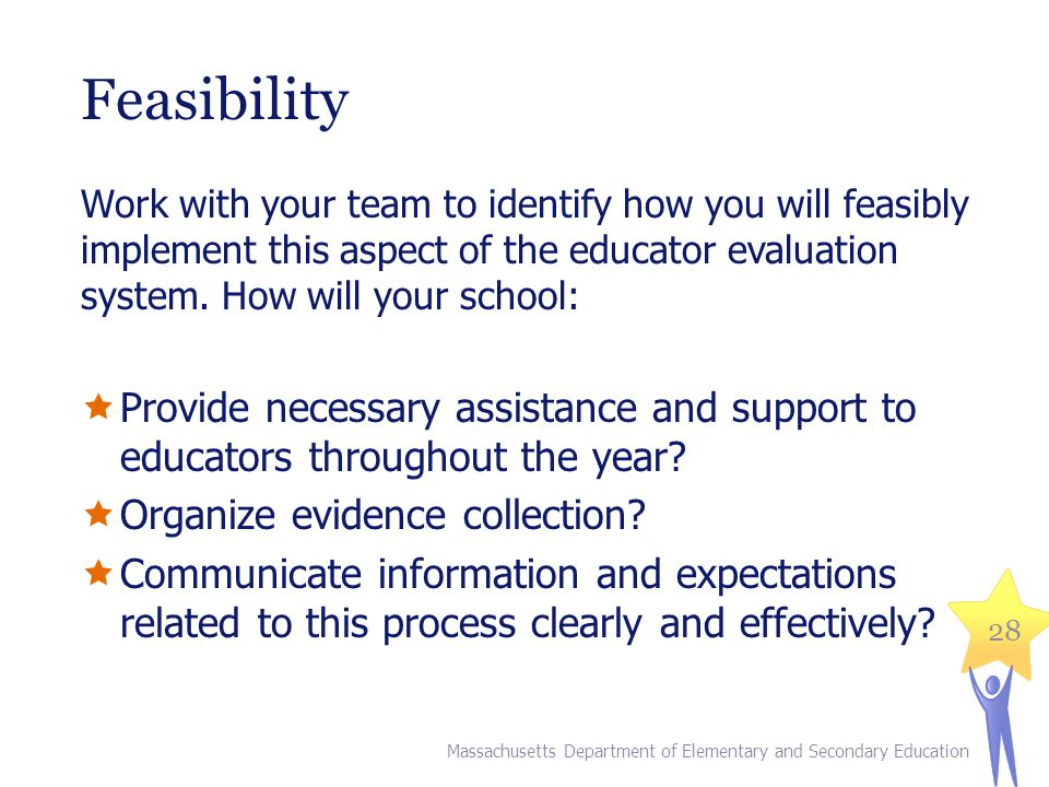 Feasibility Work with your team to identify how you will feasibly implement this aspect of the educator evaluation system. How will your school: