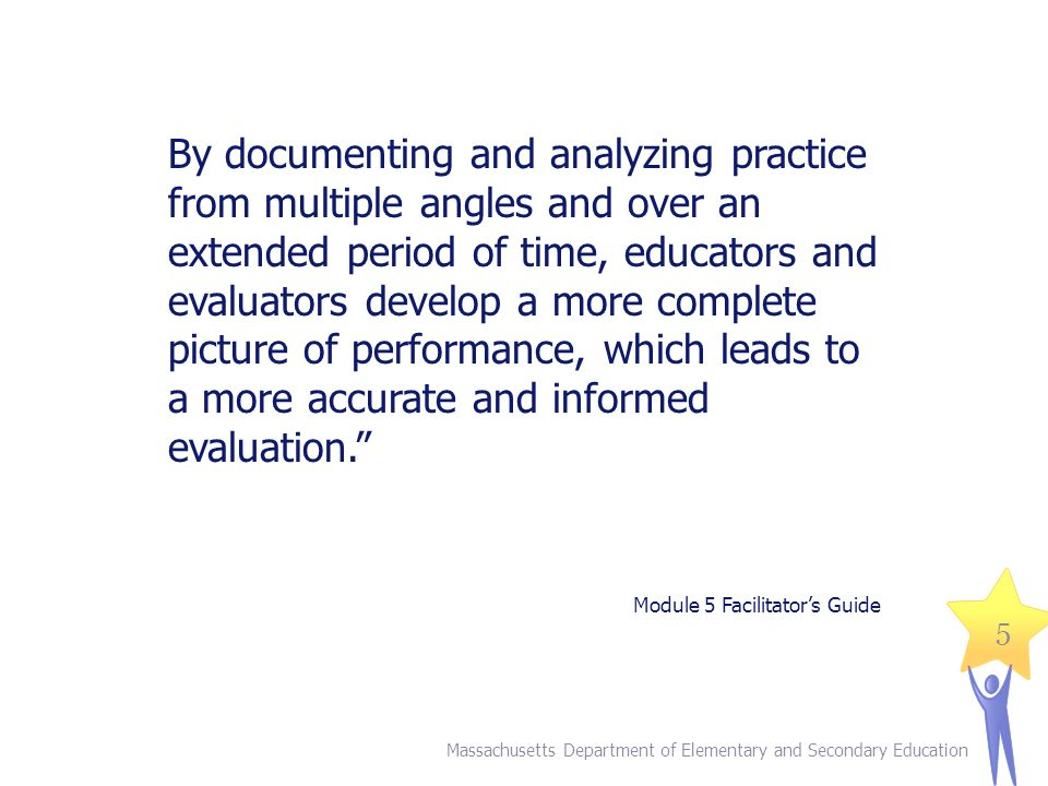 By documenting and analyzing practice from multiple angles and over an extended period of time, educators and evaluators develop a more complete picture of performance, which leads to a more accurate and informed evaluation.