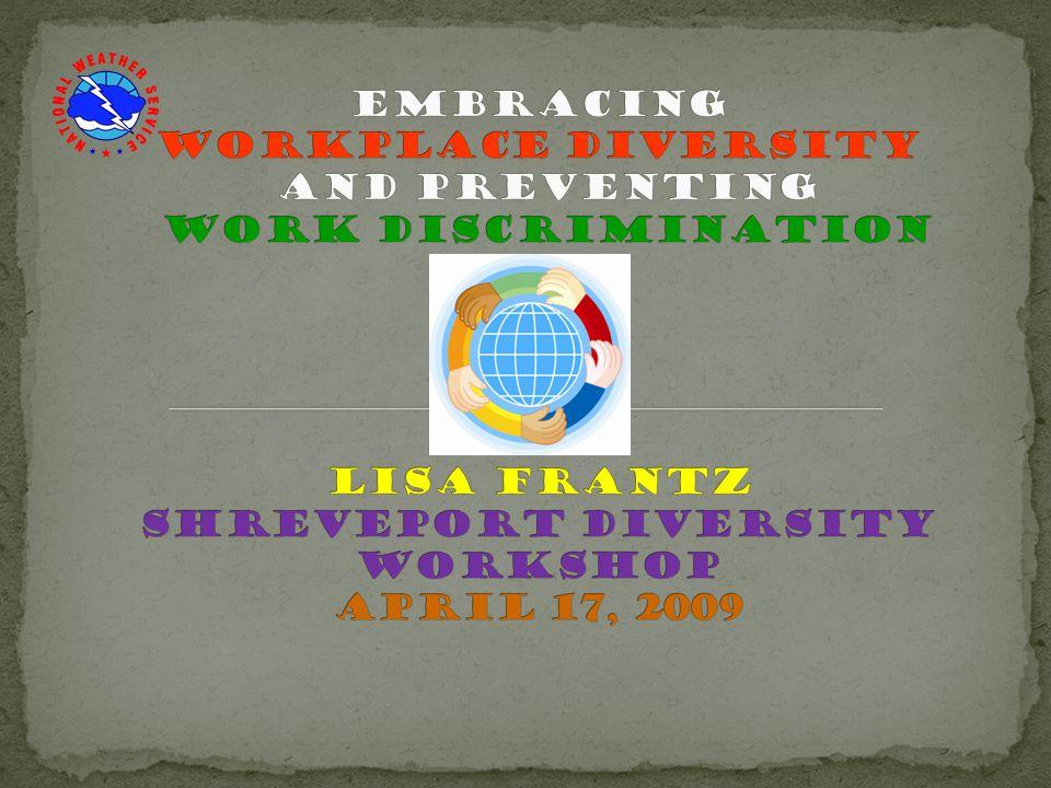 Embracing Workplace Diversity and Preventing Work Discrimination Lisa Frantz Shreveport diversity workshop April 17, 2009