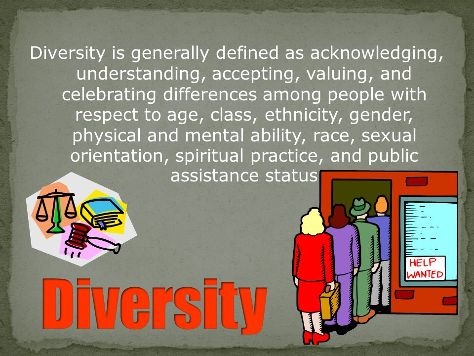 Diversity is generally defined as acknowledging, understanding, accepting, valuing, and celebrating differences among people with respect to age, class, ethnicity, gender, physical and mental ability, race, sexual orientation, spiritual practice, and public assistance status