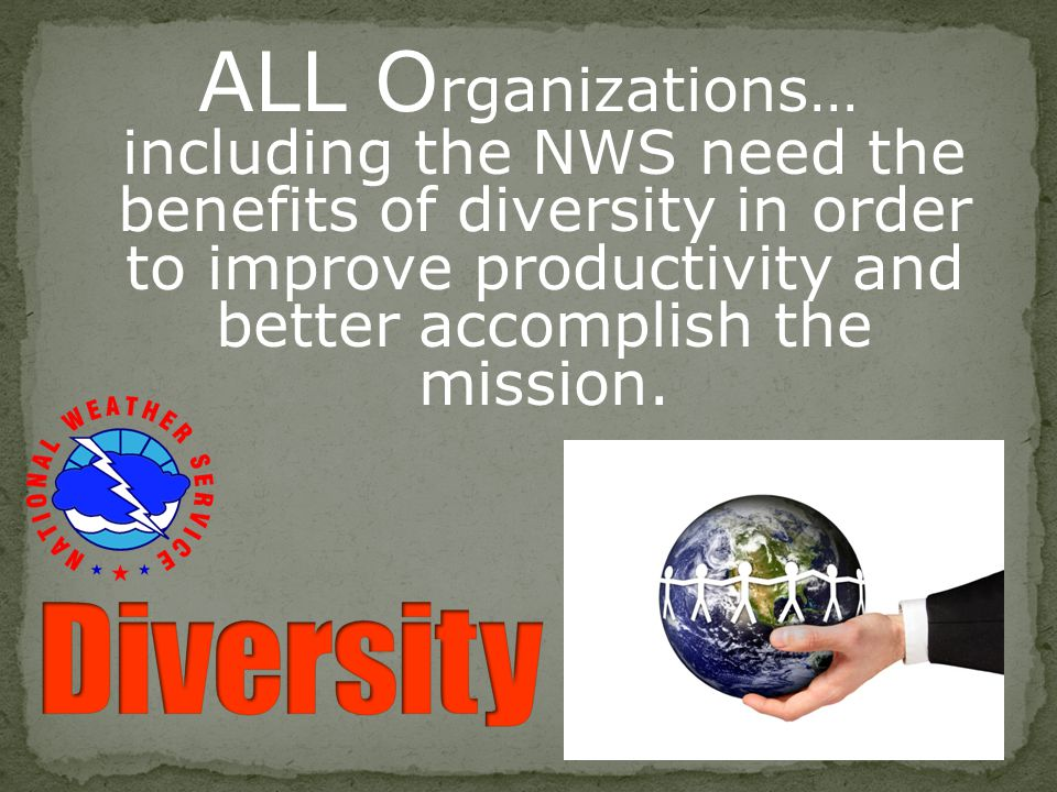 ALL Organizations… including the NWS need the benefits of diversity in order to improve productivity and better accomplish the mission.