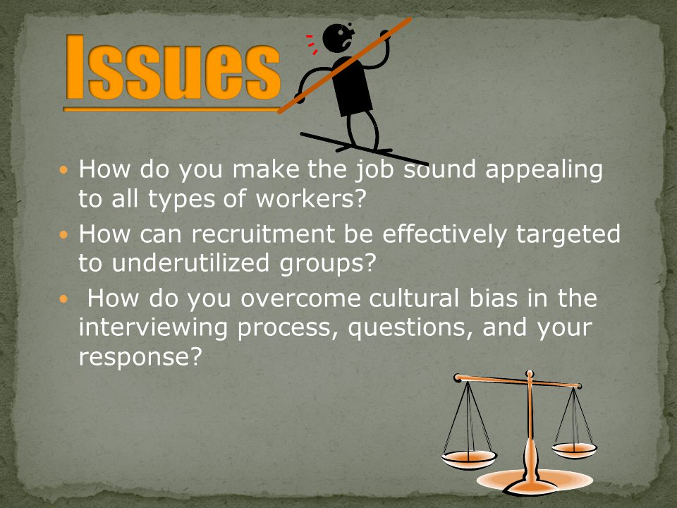 Issues How do you make the job sound appealing to all types of workers How can recruitment be effectively targeted to underutilized groups