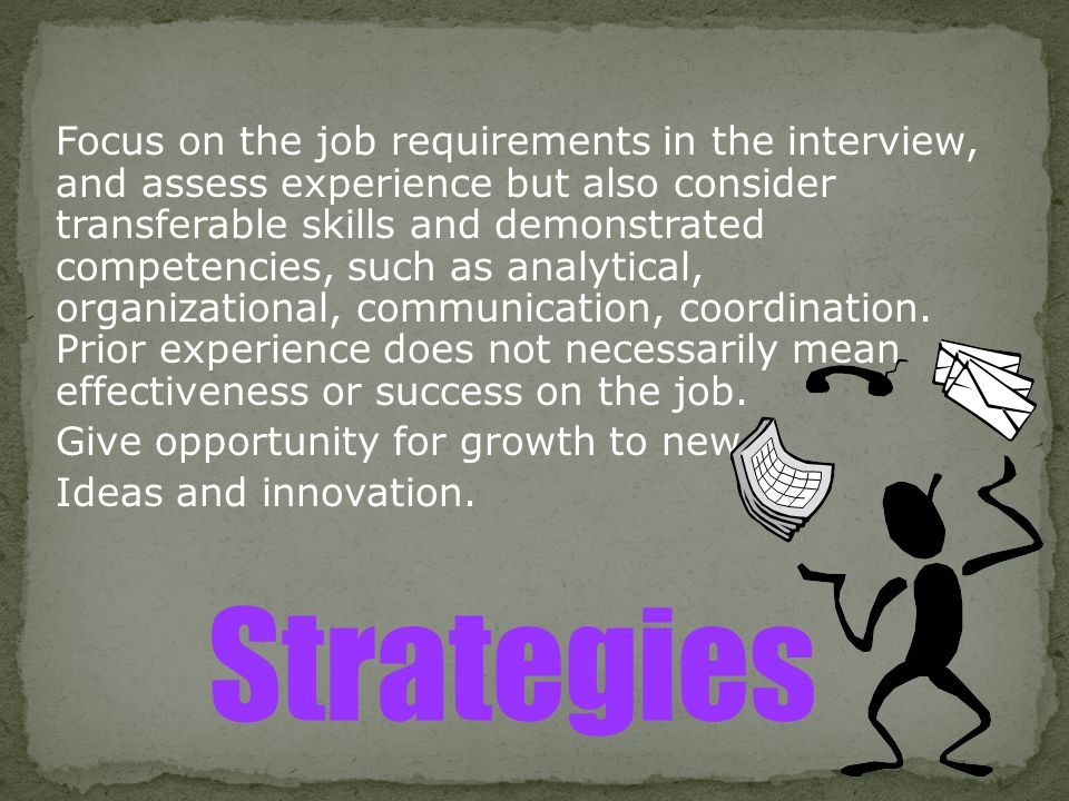 Focus on the job requirements in the interview, and assess experience but also consider transferable skills and demonstrated competencies, such as analytical, organizational, communication, coordination. Prior experience does not necessarily mean effectiveness or success on the job. Give opportunity for growth to new Ideas and innovation.