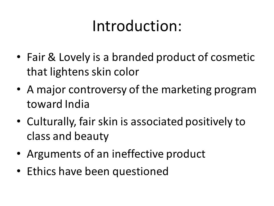 Introduction: Fair & Lovely is a branded product of cosmetic that lightens skin color. A major controversy of the marketing program toward India.