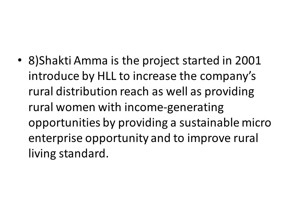 8)Shakti Amma is the project started in 2001 introduce by HLL to increase the company's rural distribution reach as well as providing rural women with income-generating opportunities by providing a sustainable micro enterprise opportunity and to improve rural living standard.