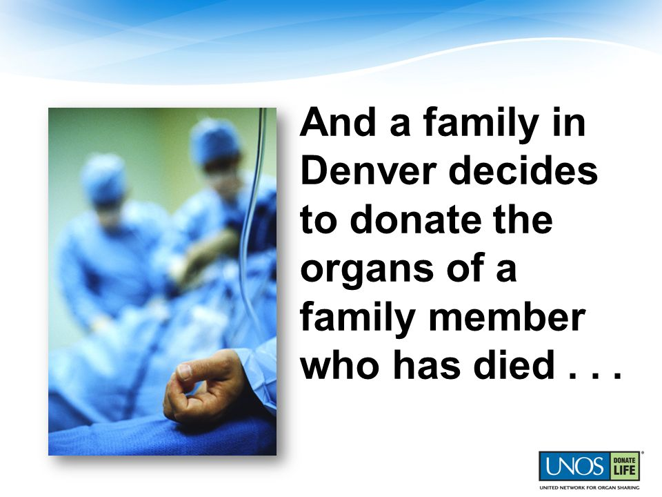 And a family in Denver decides to donate the organs of a family member who has died . . .