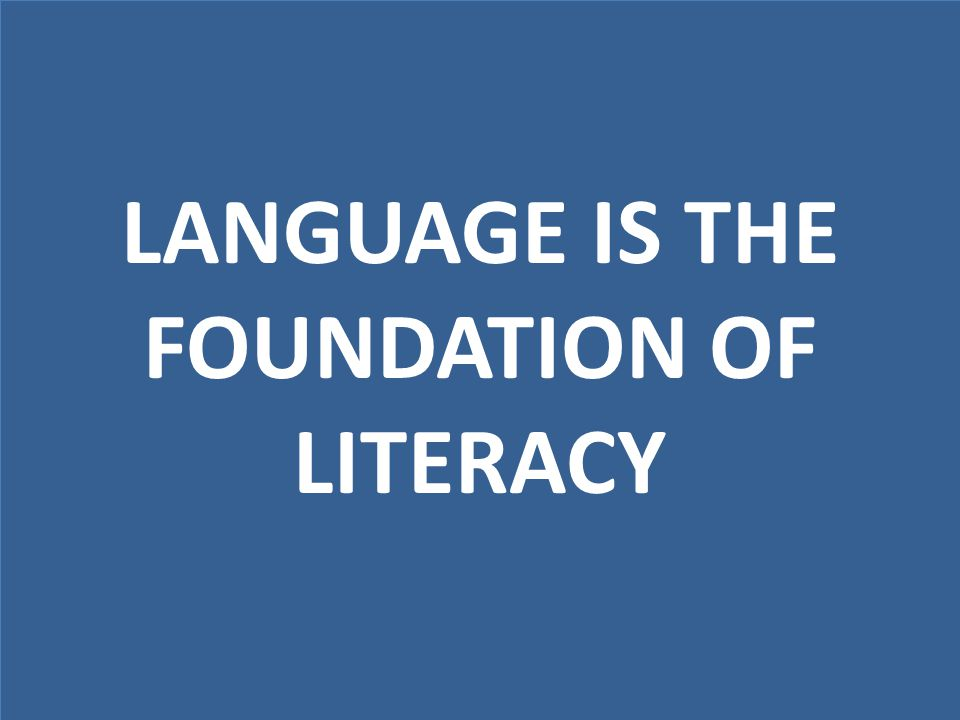LANGUAGE IS THE FOUNDATION OF LITERACY