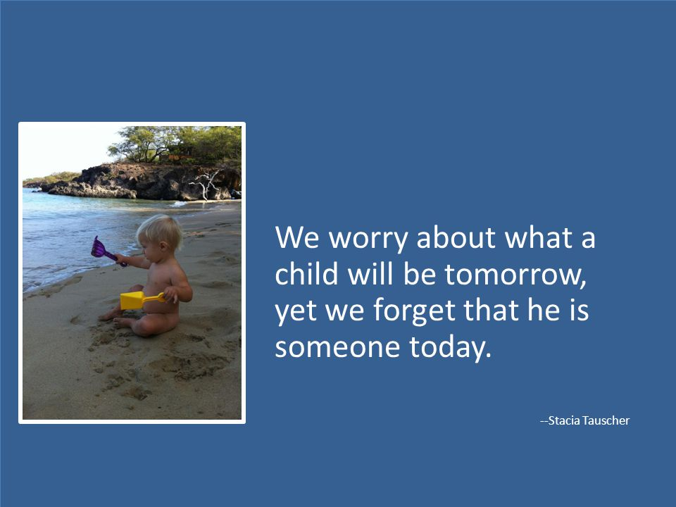 We worry about what a child will be tomorrow, yet we forget that he is someone today.