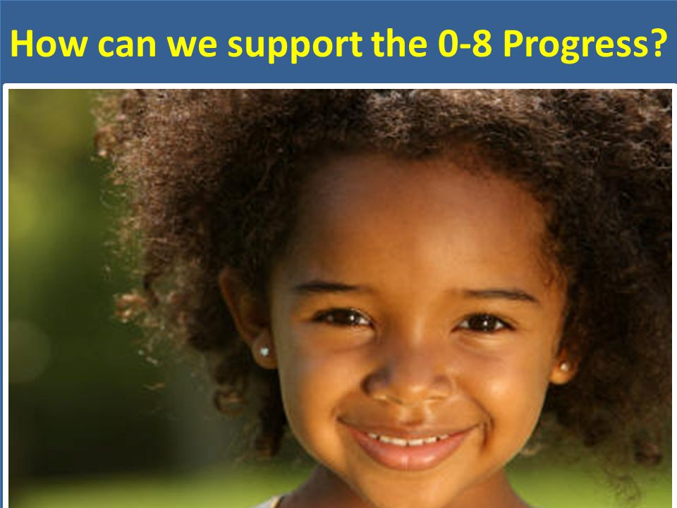 How can we support the 0-8 Progress