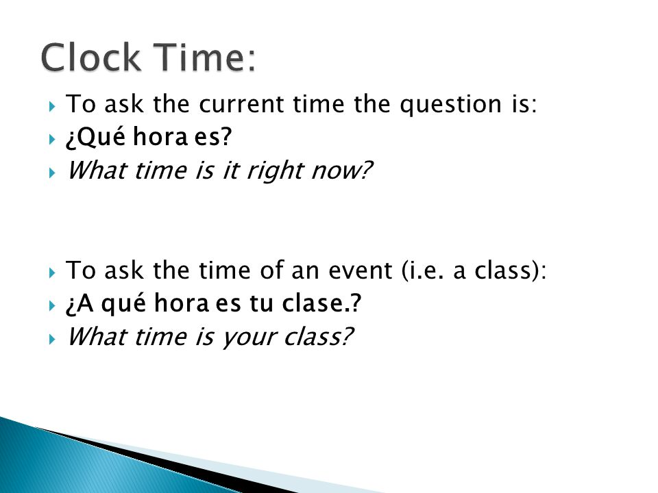 Clock Time: To ask the current time the question is: ¿Qué hora es