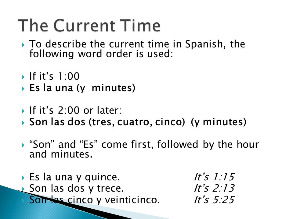 The Current Time To describe the current time in Spanish, the following word order is used: If it's 1:00.