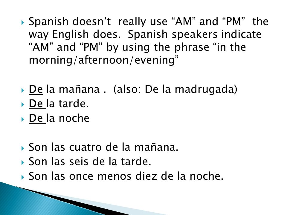 Spanish doesn't really use AM and PM the way English does