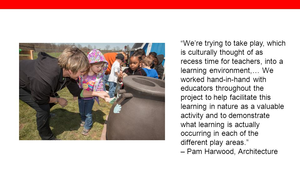 We're trying to take play, which is culturally thought of as recess time for teachers, into a learning environment,… We worked hand-in-hand with educators throughout the project to help facilitate this learning in nature as a valuable activity and to demonstrate what learning is actually occurring in each of the different play areas.