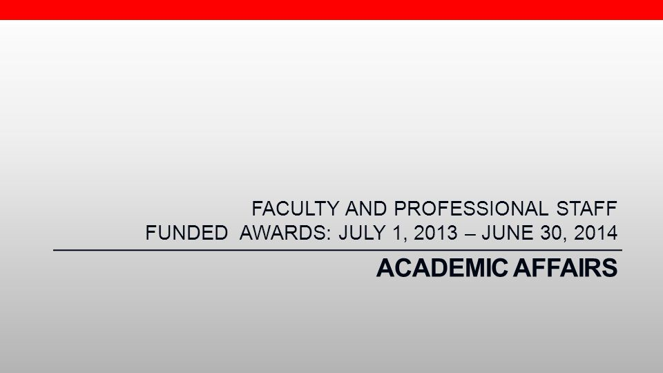 FACULTY AND PROFESSIONAL STAFF FUNDED AWARDS: JULY 1, 2013 – JUNE 30, 2014
