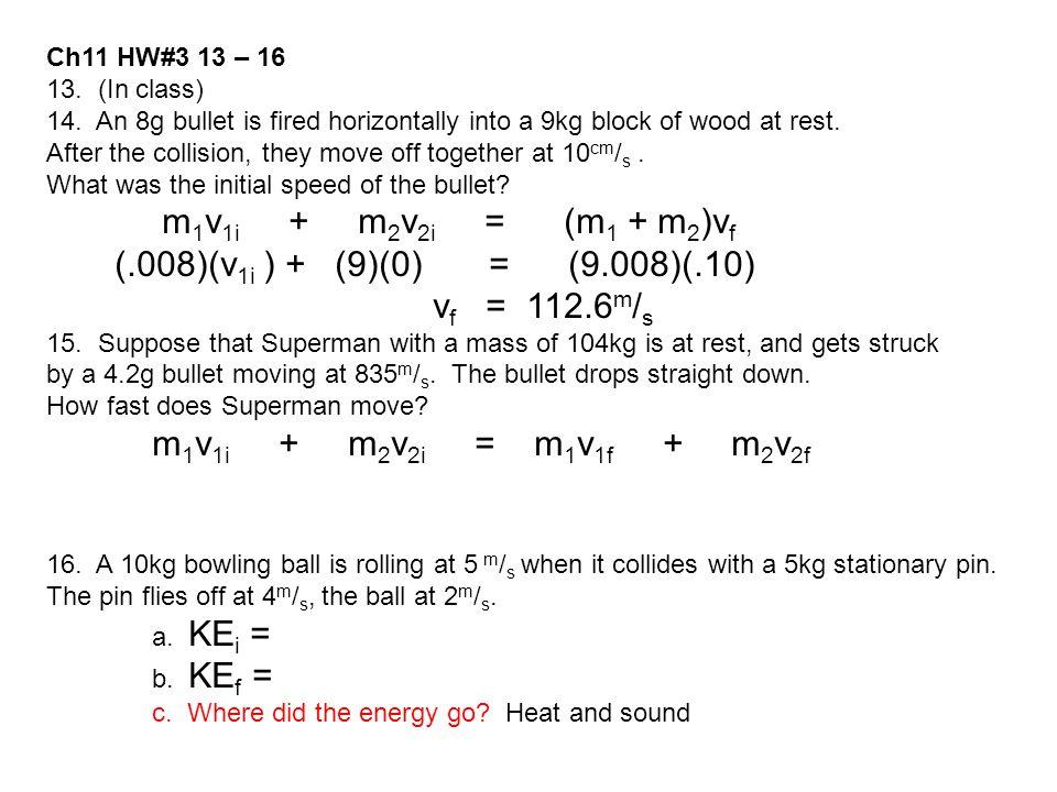 (.008)(v1i ) + (9)(0) = (9.008)(.10) vf = 112.6m/s Ch11 HW#3 13 – 16