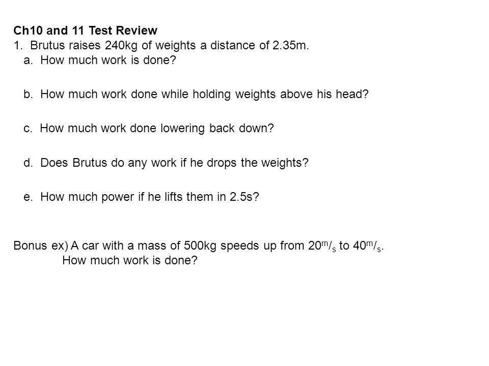 Ch10 and 11 Test Review 1. Brutus raises 240kg of weights a distance of 2.35m. a. How much work is done