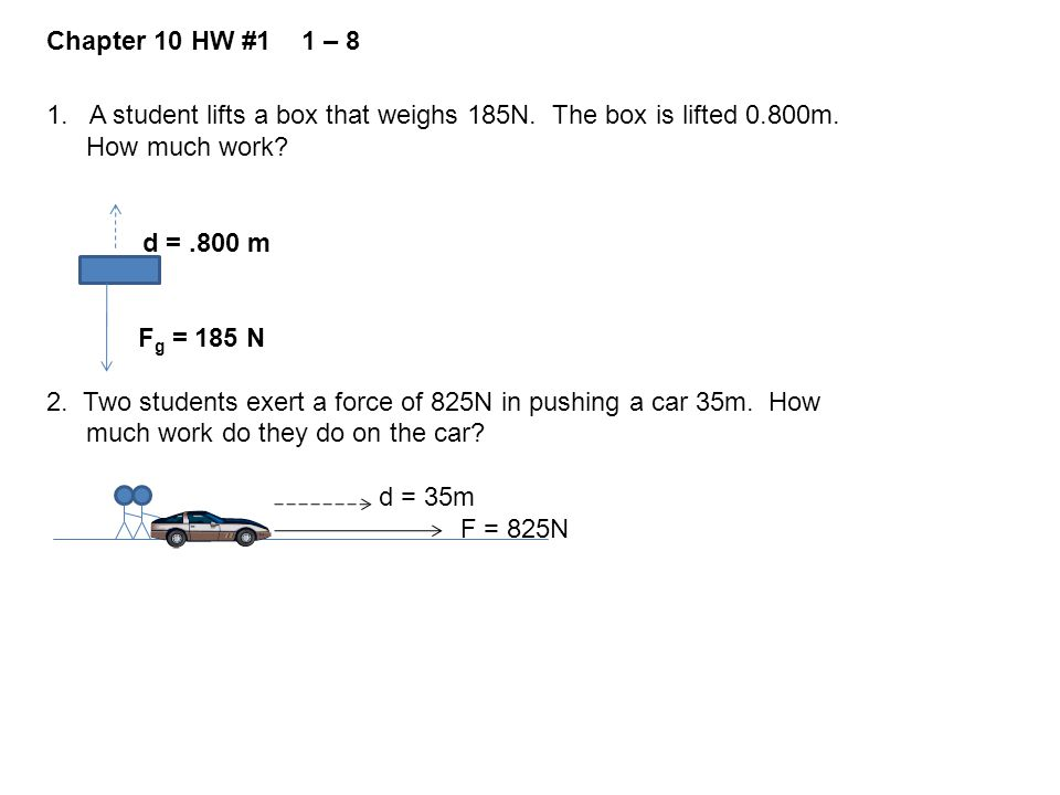 Chapter 10 HW #1 1 – 8 1. A student lifts a box that weighs 185N. The box is lifted 0.800m. How much work