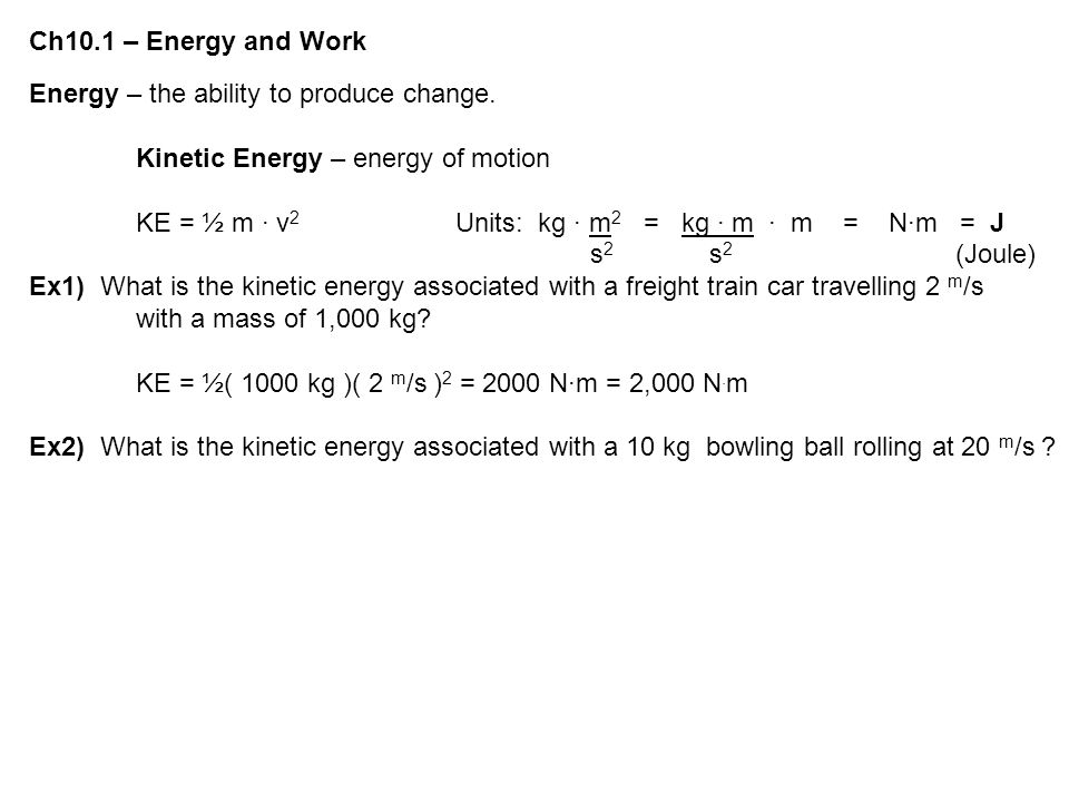 Ch10.1 – Energy and Work Energy – the ability to produce change. Kinetic Energy – energy of motion.