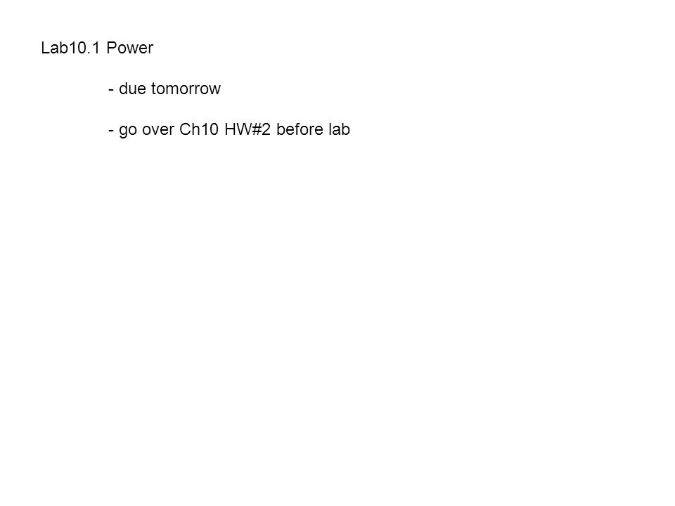 Lab10.1 Power - due tomorrow - go over Ch10 HW#2 before lab