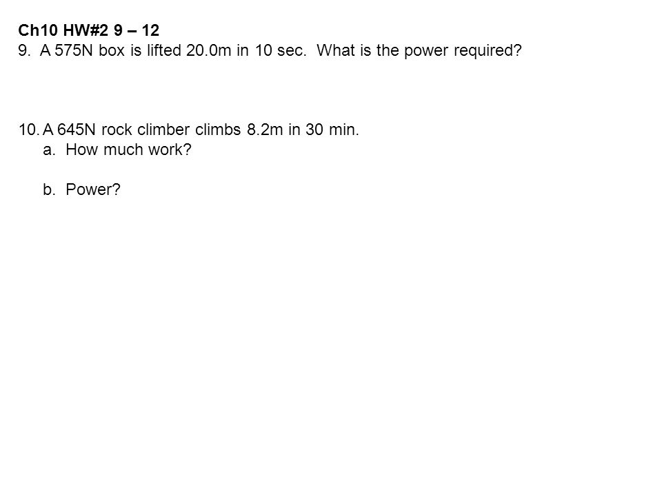Ch10 HW#2 9 – 12 9. A 575N box is lifted 20.0m in 10 sec. What is the power required A 645N rock climber climbs 8.2m in 30 min.