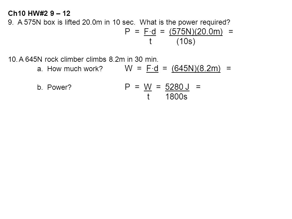 Ch10 HW#2 9 – 12 9. A 575N box is lifted 20.0m in 10 sec. What is the power required P = F·d = (575N)(20.0m) =