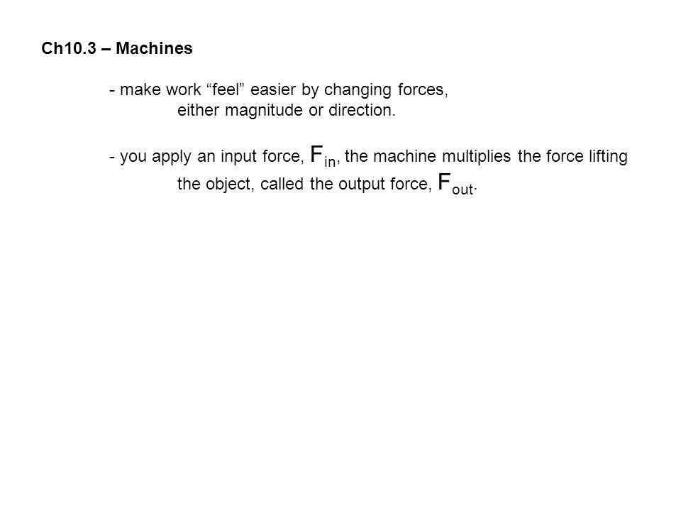 Ch10.3 – Machines - make work feel easier by changing forces, either magnitude or direction.
