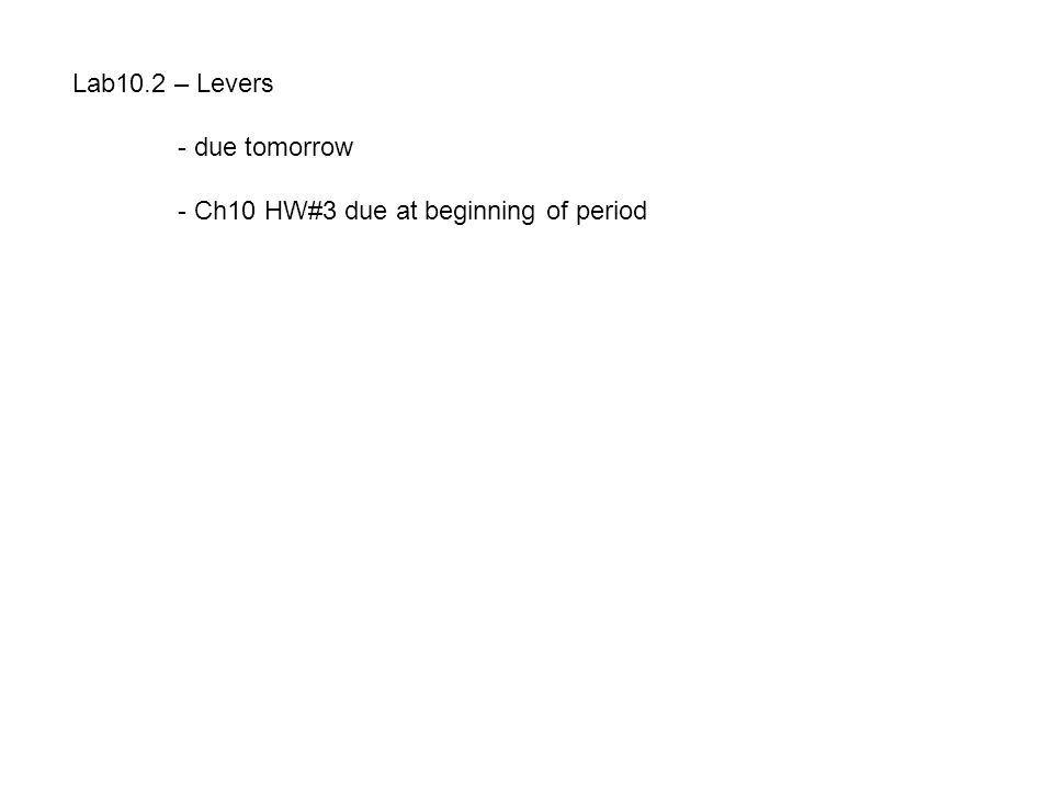 Lab10.2 – Levers - due tomorrow - Ch10 HW#3 due at beginning of period
