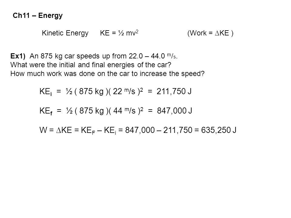 Ch11 – Energy Kinetic Energy KE = ½ mv2 (Work = ∆KE ) Ex1) An 875 kg car speeds up from 22.0 – 44.0 m/s.