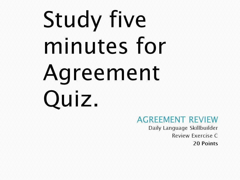 Study five minutes for Agreement Quiz.