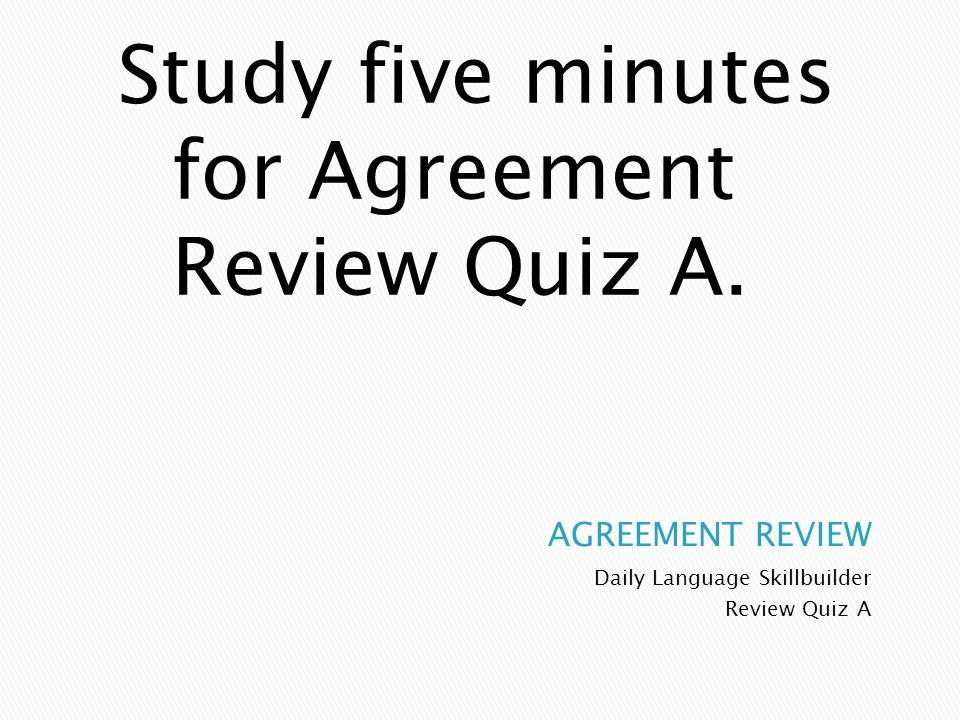 Study five minutes for Agreement Review Quiz A.
