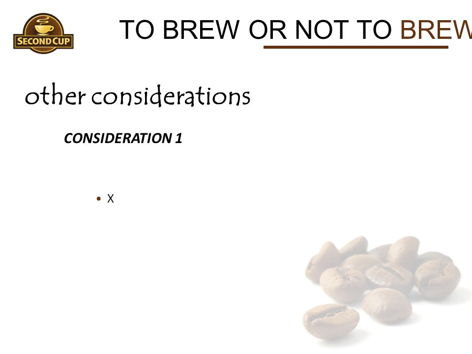 TO BREW OR NOT TO BREW other considerations CONSIDERATION 1 X