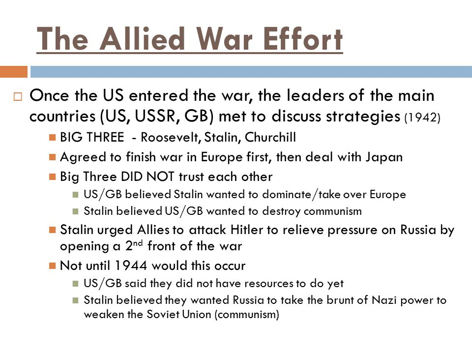 The Allied War Effort Once the US entered the war, the leaders of the main countries (US, USSR, GB) met to discuss strategies (1942)