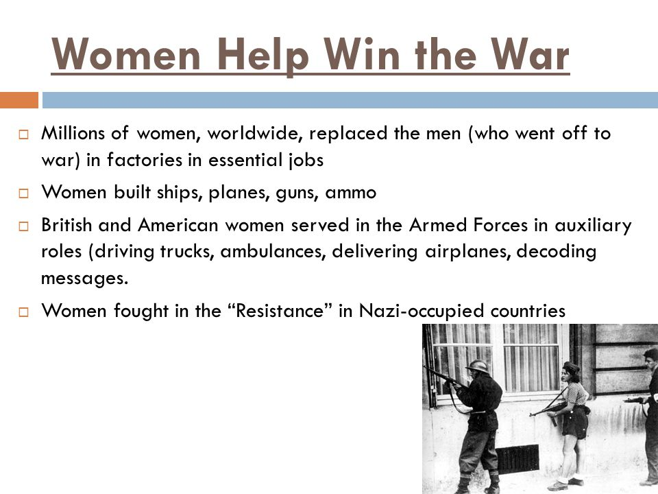 Women Help Win the War Millions of women, worldwide, replaced the men (who went off to war) in factories in essential jobs.