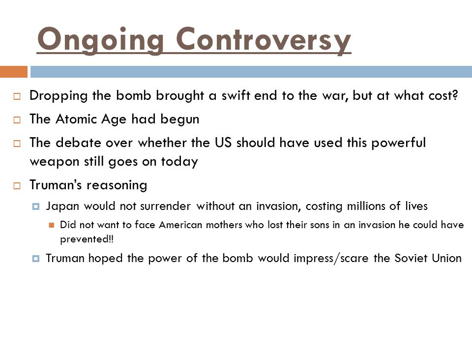 Ongoing Controversy Dropping the bomb brought a swift end to the war, but at what cost The Atomic Age had begun.